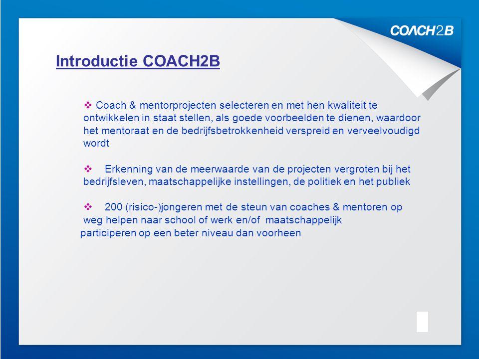 Kick Off 10.10.20074 Introductie COACH2B  Coach & mentorprojecten selecteren en met hen kwaliteit te ontwikkelen in staat stellen, als goede voorbeelden te dienen, waardoor het mentoraat en de bedrijfsbetrokkenheid verspreid en verveelvoudigd wordt  Erkenning van de meerwaarde van de projecten vergroten bij het bedrijfsleven, maatschappelijke instellingen, de politiek en het publiek  200 (risico-)jongeren met de steun van coaches & mentoren op weg helpen naar school of werk en/of maatschappelijk participeren op een beter niveau dan voorheen