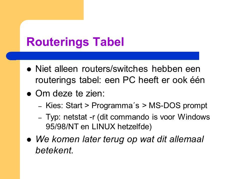 Routerings Tabel Niet alleen routers/switches hebben een routerings tabel: een PC heeft er ook één Om deze te zien: – Kies: Start > Programma´s > MS-DOS prompt – Typ: netstat -r (dit commando is voor Windows 95/98/NT en LINUX hetzelfde) We komen later terug op wat dit allemaal betekent.