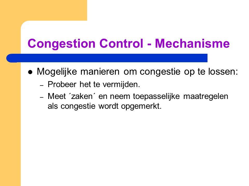 Congestion Control - Mechanisme Mogelijke manieren om congestie op te lossen: – Probeer het te vermijden. – Meet ´zaken´ en neem toepasselijke maatreg