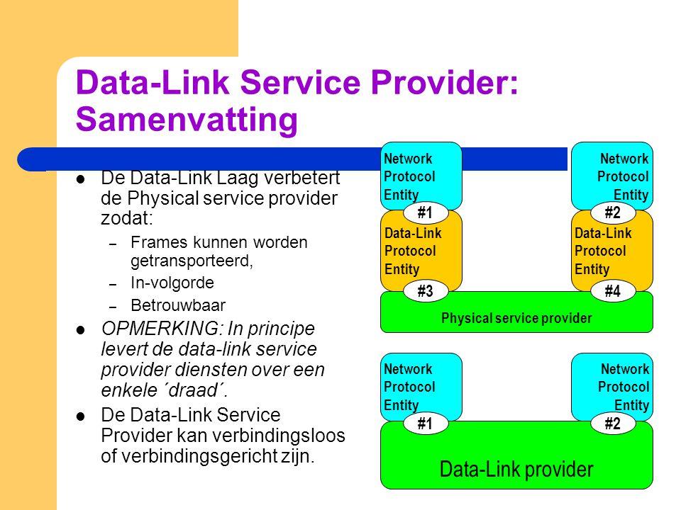 Data-Link Service Provider: Samenvatting De Data-Link Laag verbetert de Physical service provider zodat: – Frames kunnen worden getransporteerd, – In-volgorde – Betrouwbaar OPMERKING: In principe levert de data-link service provider diensten over een enkele ´draad´.