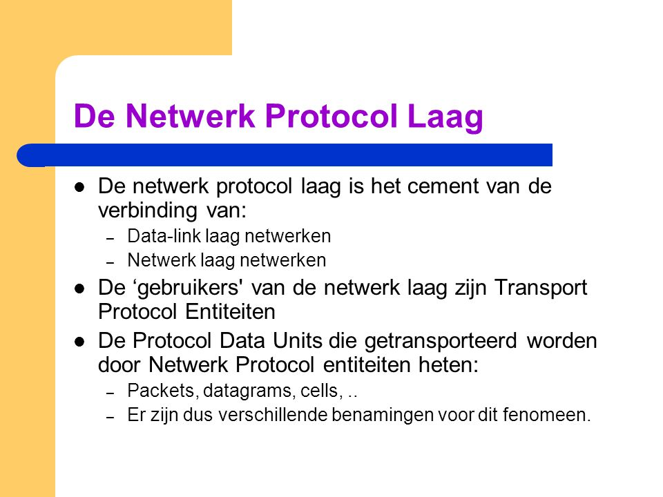 De Netwerk Protocol Laag De netwerk protocol laag is het cement van de verbinding van: – Data-link laag netwerken – Netwerk laag netwerken De 'gebruikers van de netwerk laag zijn Transport Protocol Entiteiten De Protocol Data Units die getransporteerd worden door Netwerk Protocol entiteiten heten: – Packets, datagrams, cells,..