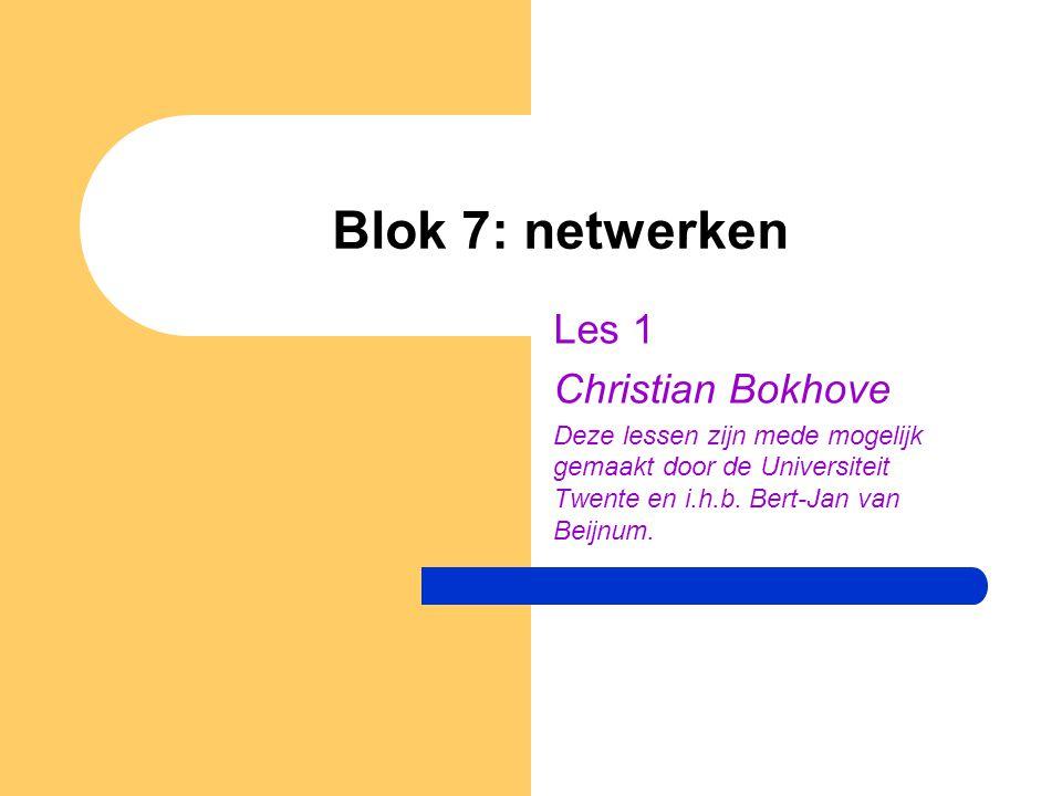 Blok 7: netwerken Les 1 Christian Bokhove Deze lessen zijn mede mogelijk gemaakt door de Universiteit Twente en i.h.b. Bert-Jan van Beijnum.