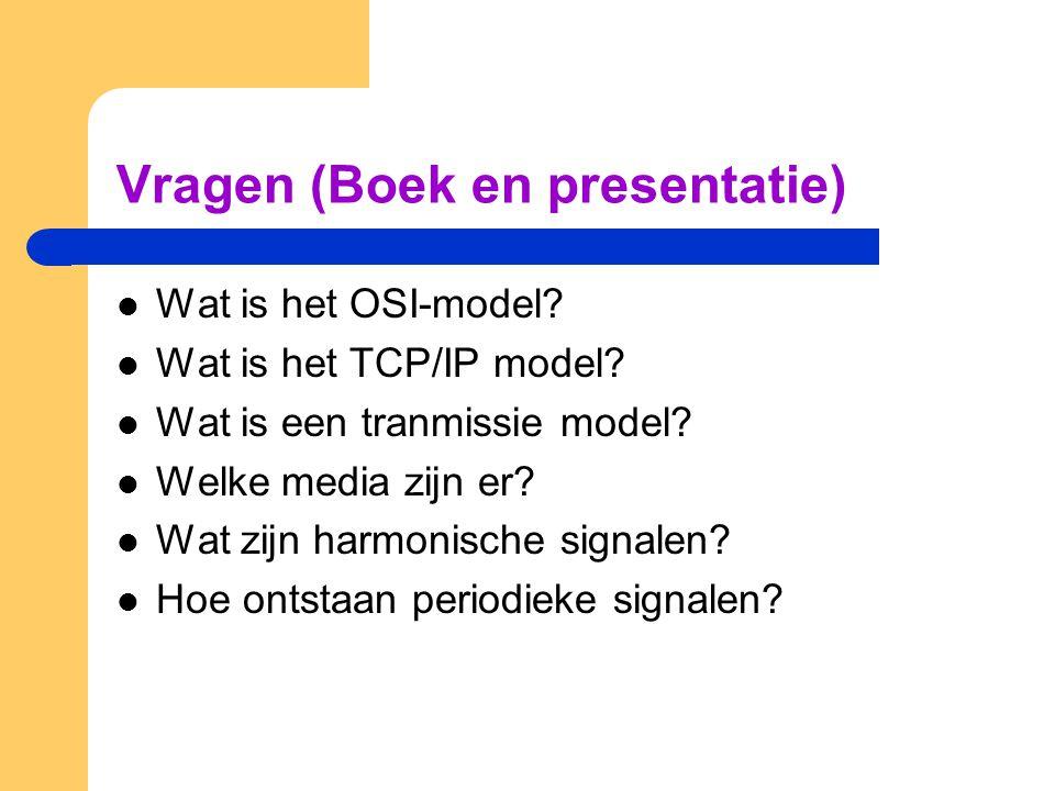 Vragen (Boek en presentatie) Wat is het OSI-model? Wat is het TCP/IP model? Wat is een tranmissie model? Welke media zijn er? Wat zijn harmonische sig