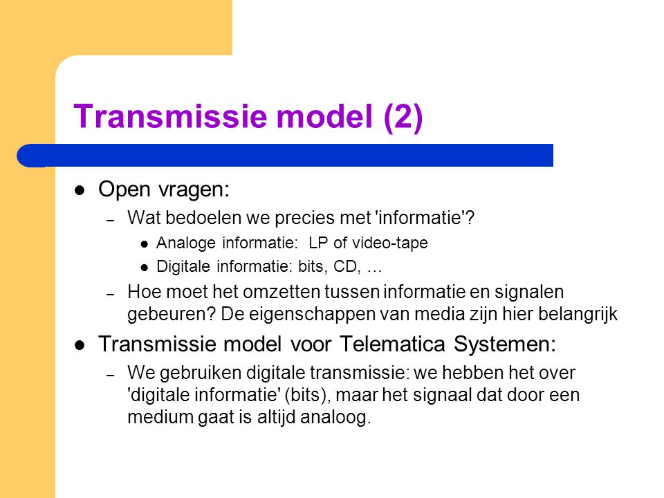 Transmissie model (2) Open vragen: – Wat bedoelen we precies met 'informatie'? Analoge informatie: LP of video-tape Digitale informatie: bits, CD, … –