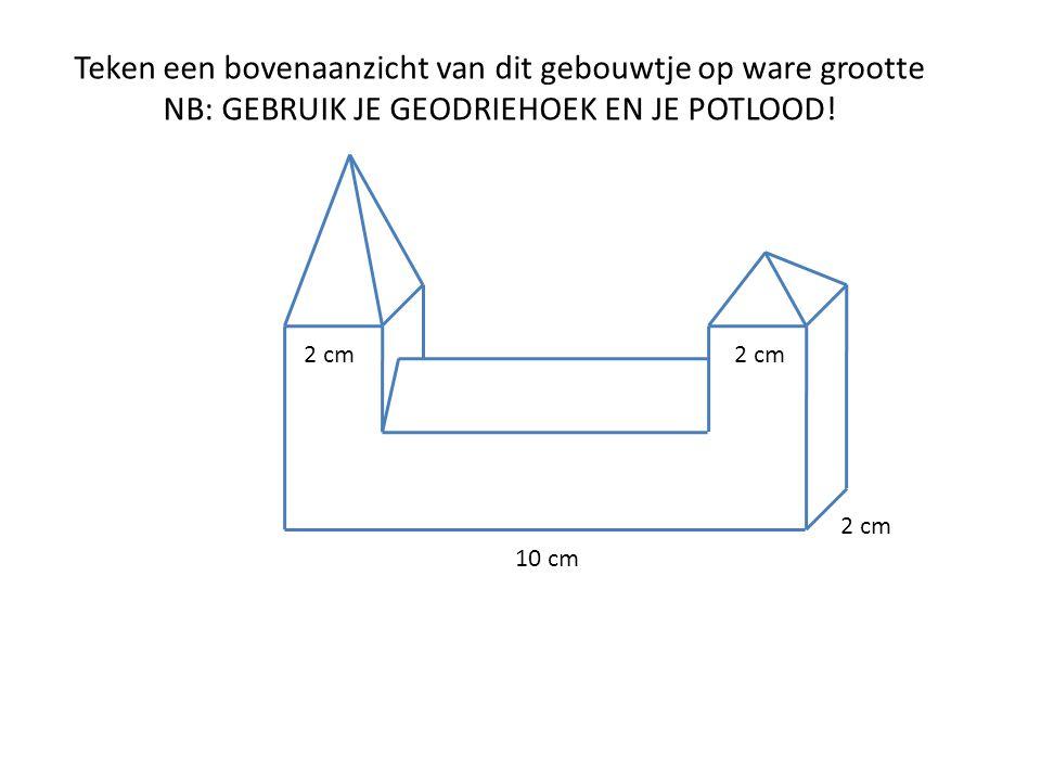 10 cm 2 cm Teken een bovenaanzicht van dit gebouwtje op ware grootte NB: GEBRUIK JE GEODRIEHOEK EN JE POTLOOD! 2 cm