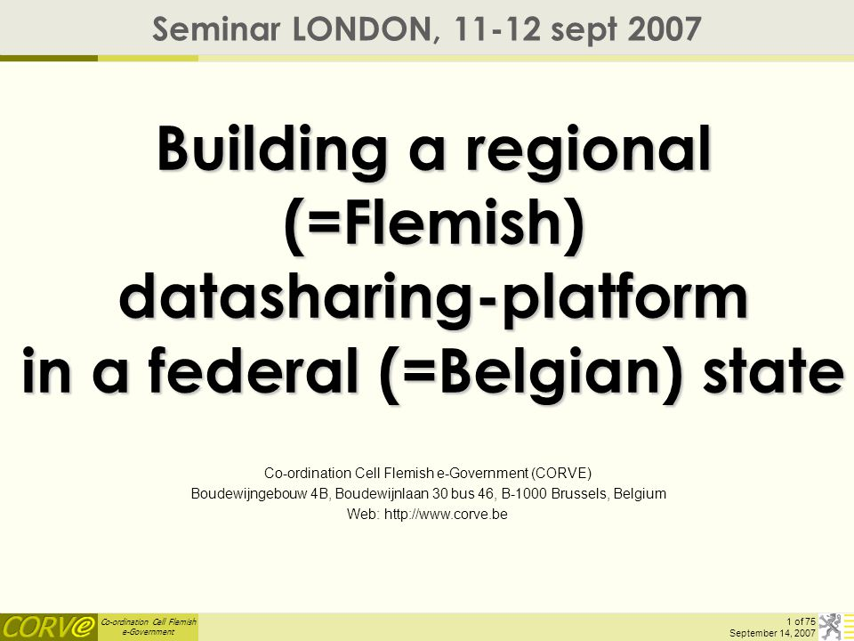Co-ordination Cell Flemish e-Government 1 of 75 September 14, 2007 Building a regional (=Flemish) datasharing-platform in a federal (=Belgian) state S