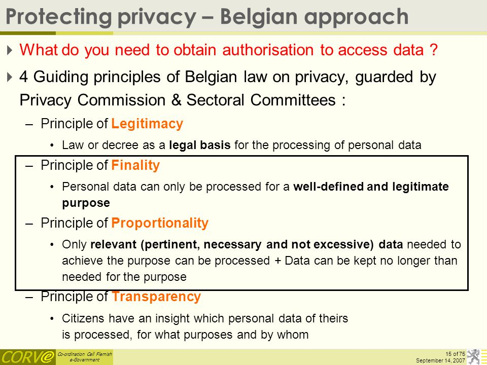 Co-ordination Cell Flemish e-Government 15 of 75 September 14, 2007 Protecting privacy – Belgian approach  What do you need to obtain authorisation t