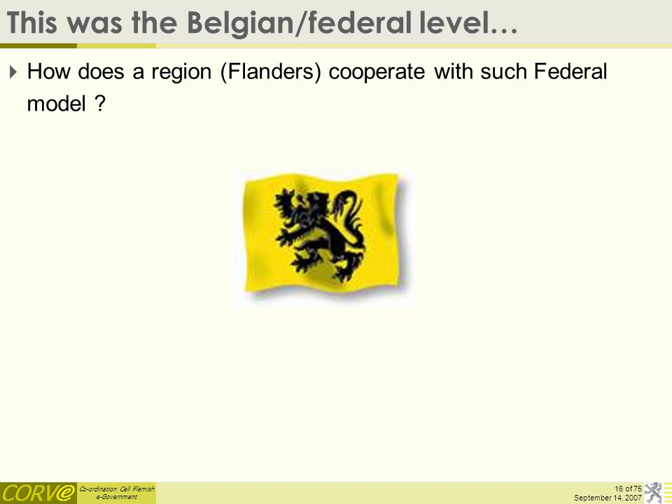 Co-ordination Cell Flemish e-Government 16 of 75 September 14, 2007 This was the Belgian/federal level…  How does a region (Flanders) cooperate with