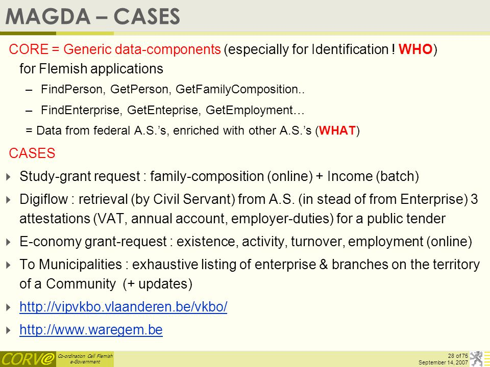 Co-ordination Cell Flemish e-Government 28 of 75 September 14, 2007 MAGDA – CASES CORE = Generic data-components (especially for Identification ! WHO)