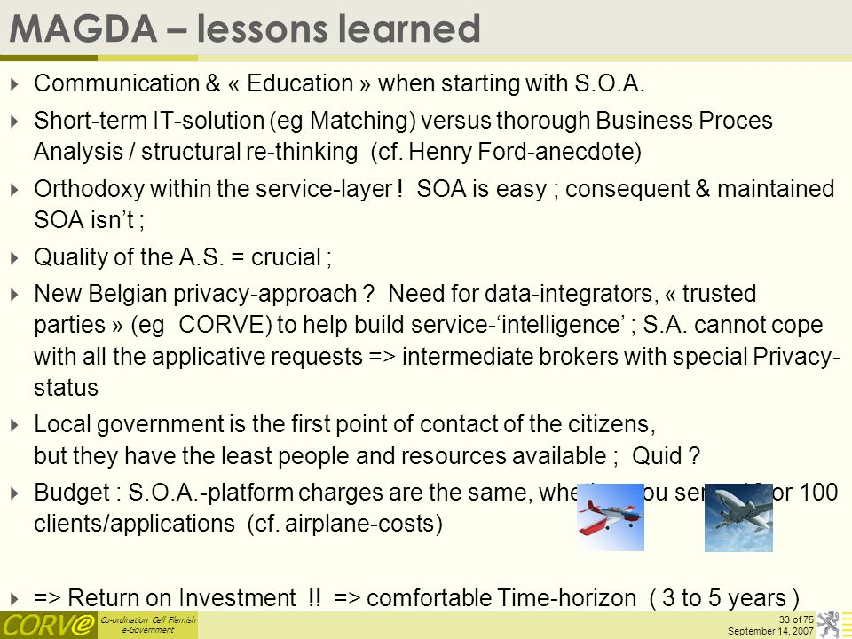 Co-ordination Cell Flemish e-Government 33 of 75 September 14, 2007 MAGDA – lessons learned  Communication & « Education » when starting with S.O.A.