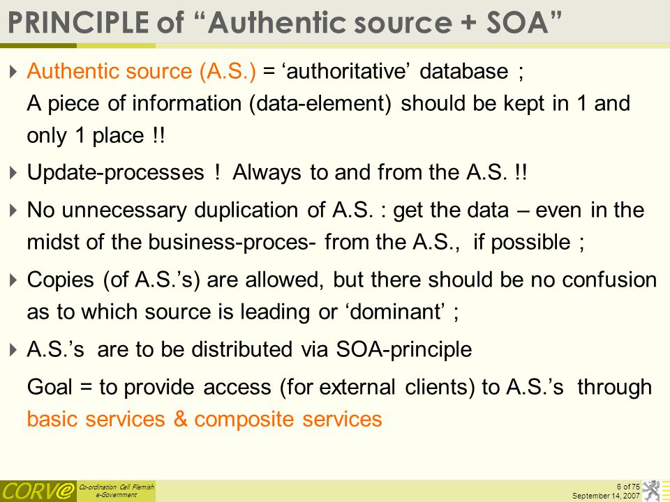 "Co-ordination Cell Flemish e-Government 6 of 75 September 14, 2007 PRINCIPLE of ""Authentic source + SOA""  Authentic source (A.S.) = 'authoritative' d"