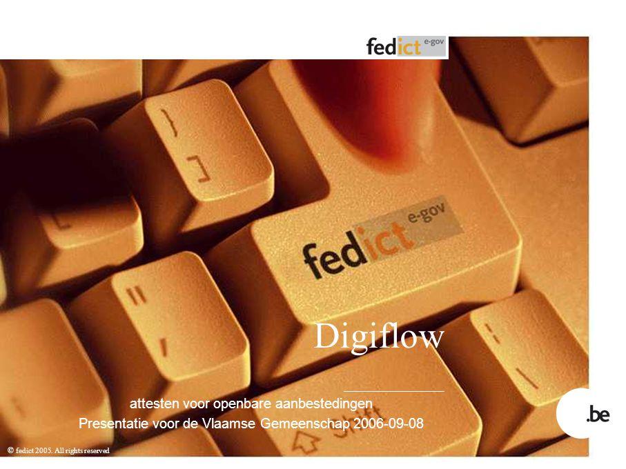 © fedict 2005. All rights reserved Digiflow attesten voor openbare aanbestedingen Presentatie voor de Vlaamse Gemeenschap 2006-09-08
