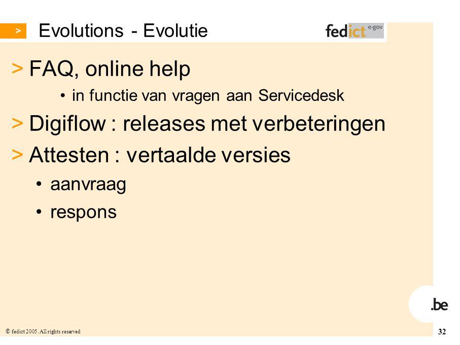32 © fedict 2005. All rights reserved Evolutions - Evolutie > FAQ, online help in functie van vragen aan Servicedesk > Digiflow : releases met verbete