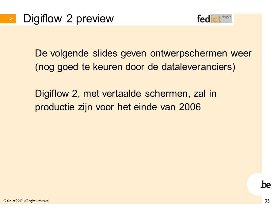 33 © fedict 2005. All rights reserved Digiflow 2 preview De volgende slides geven ontwerpschermen weer (nog goed te keuren door de dataleveranciers) D