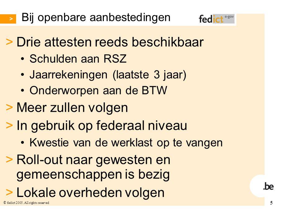 5 © fedict 2005. All rights reserved Bij openbare aanbestedingen > Drie attesten reeds beschikbaar Schulden aan RSZ Jaarrekeningen (laatste 3 jaar) On