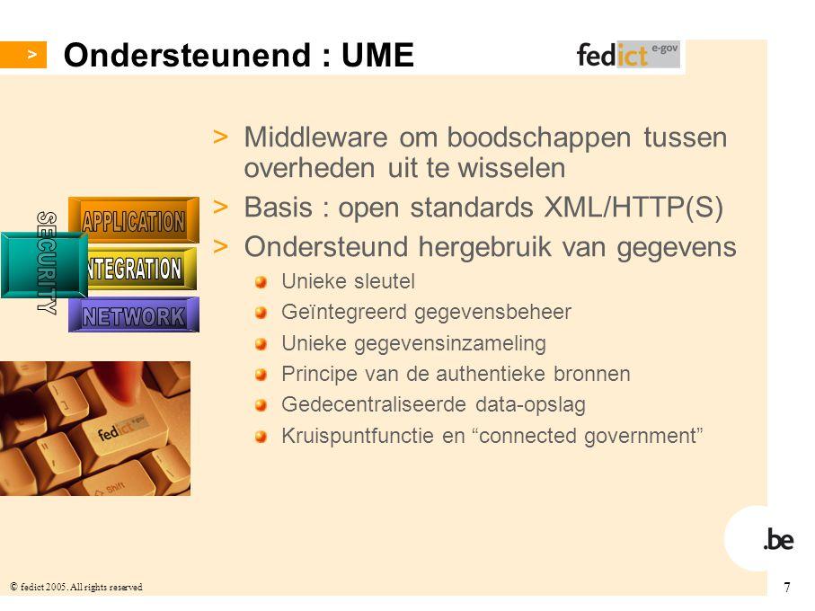 7 © fedict 2005. All rights reserved Ondersteunend : UME > Middleware om boodschappen tussen overheden uit te wisselen > Basis : open standards XML/HT