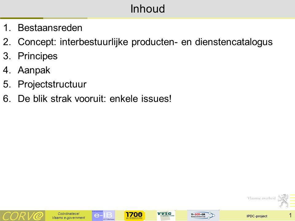 Coördinatiecel Vlaams e-government IPDC-project 1 Inhoud 1.Bestaansreden 2.Concept: interbestuurlijke producten- en dienstencatalogus 3.Principes 4.Aanpak 5.Projectstructuur 6.De blik strak vooruit: enkele issues!