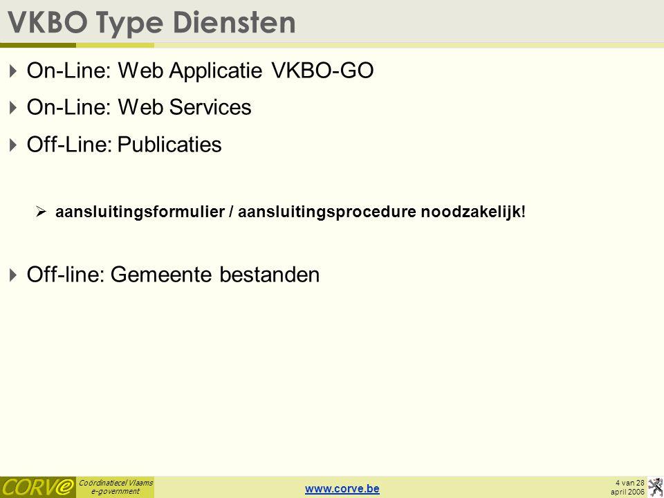 Coördinatiecel Vlaams e-government 4 van 28 april 2006 VKBO Type Diensten  On-Line: Web Applicatie VKBO-GO  On-Line: Web Services  Off-Line: Publicaties  aansluitingsformulier / aansluitingsprocedure noodzakelijk.