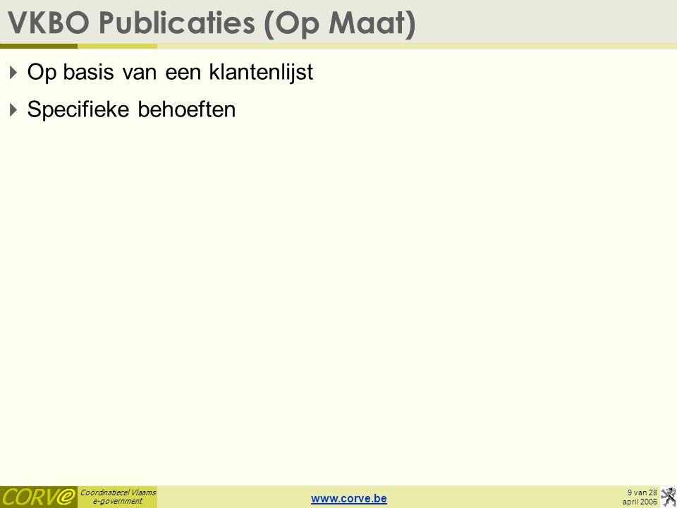 Coördinatiecel Vlaams e-government 9 van 28 april 2006 VKBO Publicaties (Op Maat)  Op basis van een klantenlijst  Specifieke behoeften www.corve.be