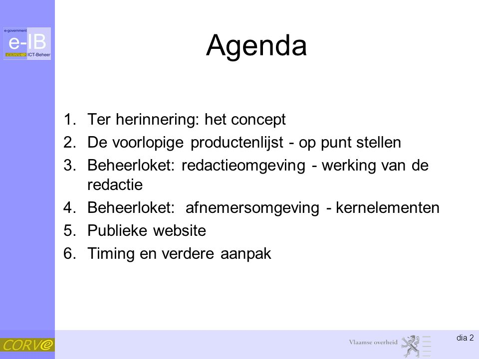 dia 2 Agenda 1.Ter herinnering: het concept 2.De voorlopige productenlijst - op punt stellen 3.Beheerloket: redactieomgeving - werking van de redactie 4.Beheerloket: afnemersomgeving - kernelementen 5.Publieke website 6.Timing en verdere aanpak