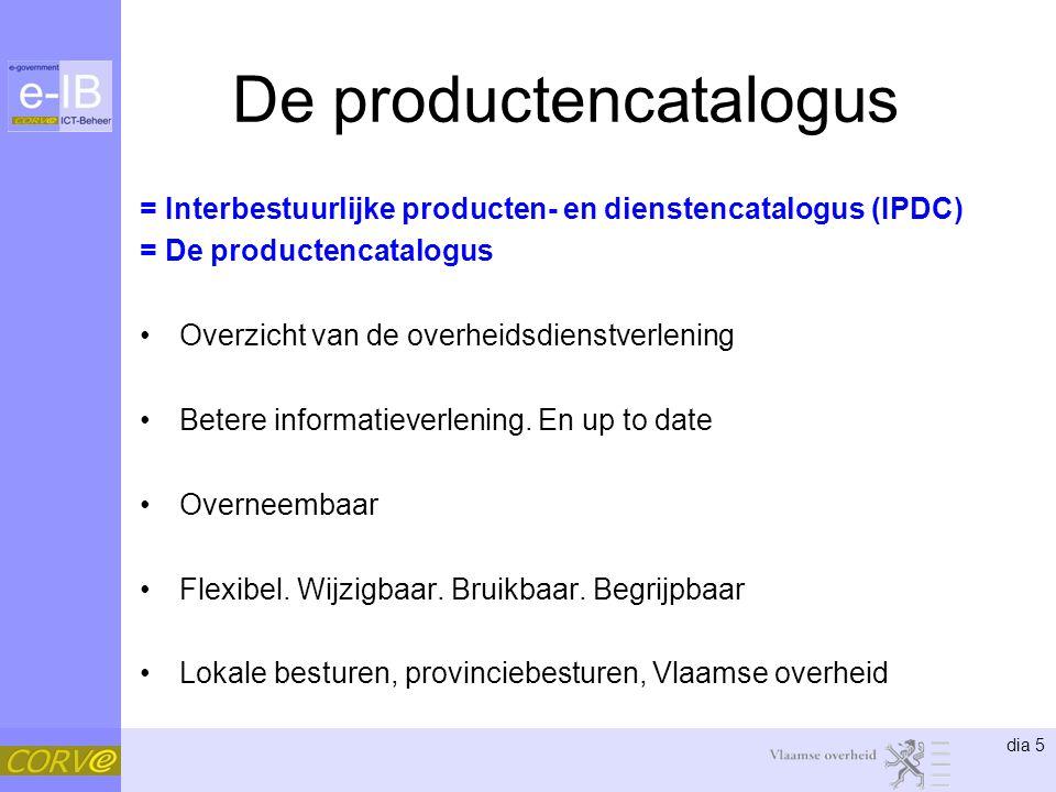 dia 5 De productencatalogus = Interbestuurlijke producten- en dienstencatalogus (IPDC) = De productencatalogus Overzicht van de overheidsdienstverlening Betere informatieverlening.