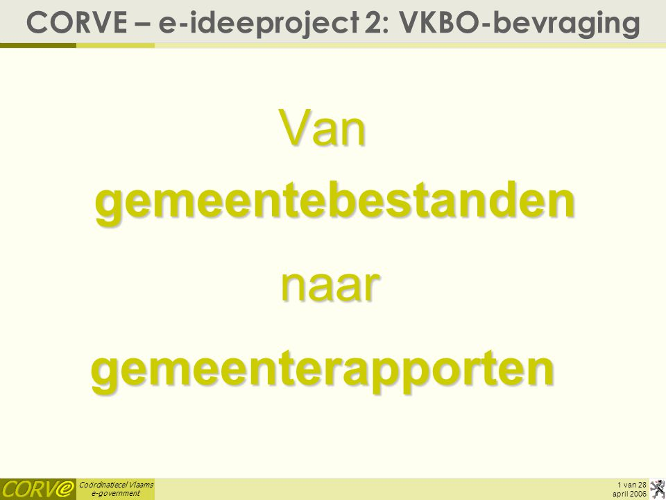 Coördinatiecel Vlaams e-government 1 van 28 april 2006 CORVE – e-ideeproject 2: VKBO-bevraging Van gemeentebestanden naar naargemeenterapporten