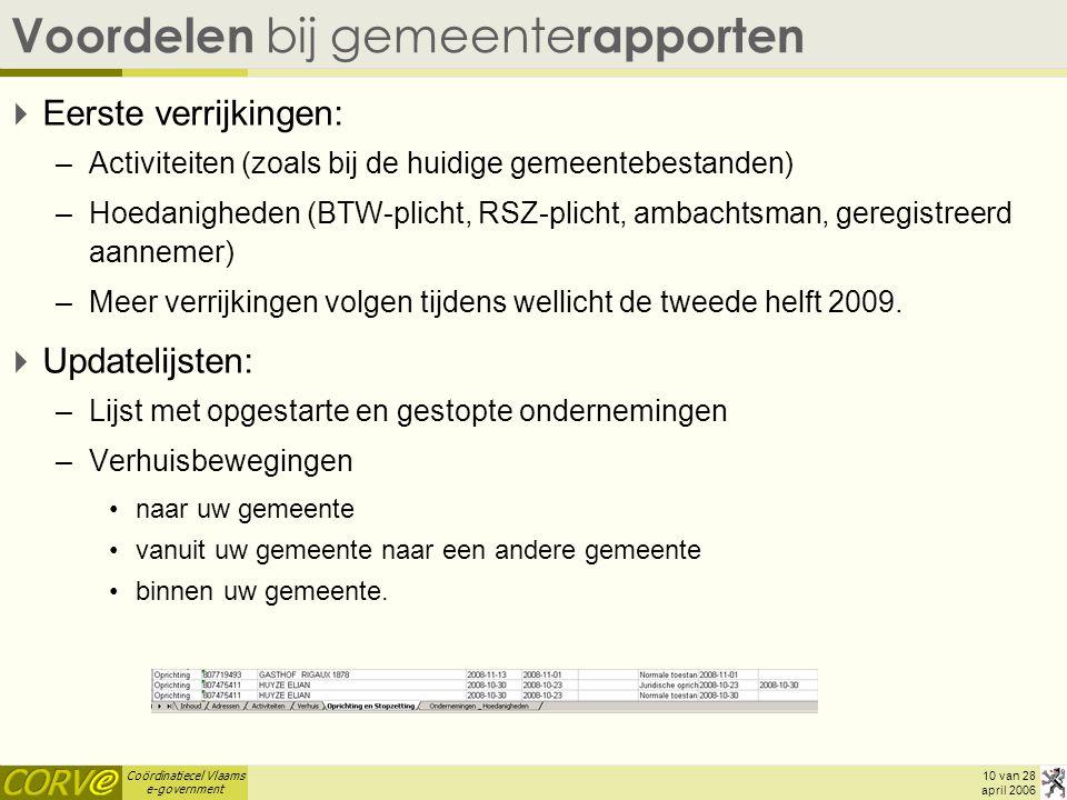 Coördinatiecel Vlaams e-government 10 van 28 april 2006 Voordelen bij gemeente rapporten  Eerste verrijkingen: –Activiteiten (zoals bij de huidige gemeentebestanden) –Hoedanigheden (BTW-plicht, RSZ-plicht, ambachtsman, geregistreerd aannemer) –Meer verrijkingen volgen tijdens wellicht de tweede helft 2009.
