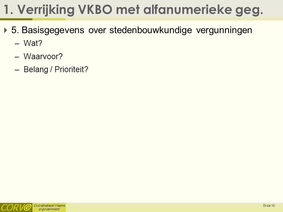 Coördinatiecel Vlaams e-government 1. Verrijking VKBO met alfanumerieke geg.  5. Basisgegevens over stedenbouwkundige vergunningen –Wat? –Waarvoor? –