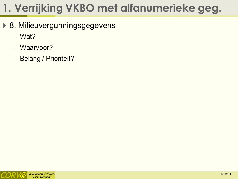 Coördinatiecel Vlaams e-government 1. Verrijking VKBO met alfanumerieke geg.  8. Milieuvergunningsgegevens –Wat? –Waarvoor? –Belang / Prioriteit? Sli