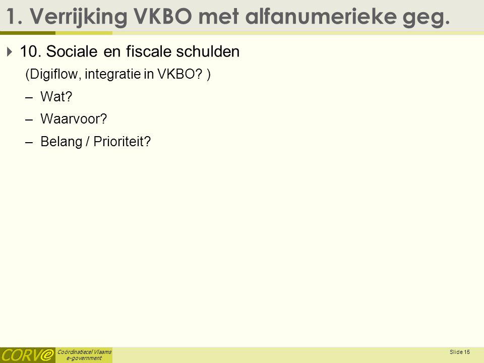 Coördinatiecel Vlaams e-government 1. Verrijking VKBO met alfanumerieke geg.  10. Sociale en fiscale schulden (Digiflow, integratie in VKBO? ) –Wat?