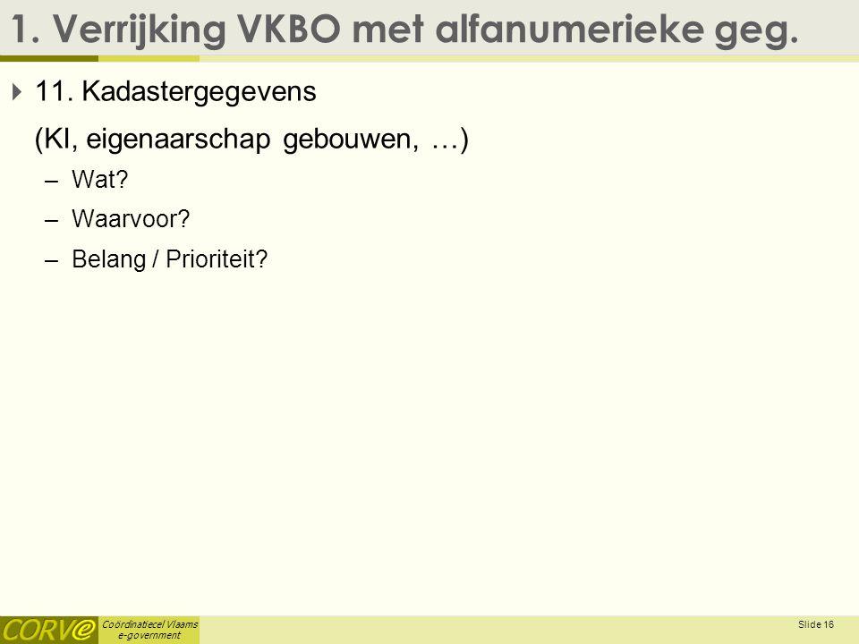 Coördinatiecel Vlaams e-government 1. Verrijking VKBO met alfanumerieke geg.  11. Kadastergegevens (KI, eigenaarschap gebouwen, …) –Wat? –Waarvoor? –