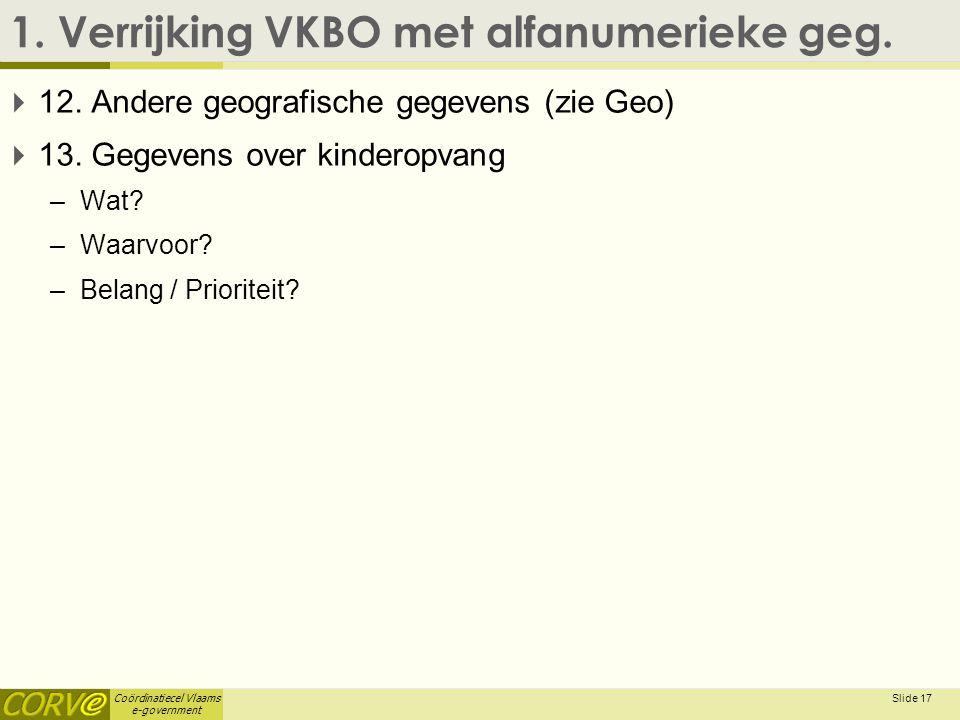 Coördinatiecel Vlaams e-government 1. Verrijking VKBO met alfanumerieke geg.  12. Andere geografische gegevens (zie Geo)  13. Gegevens over kinderop