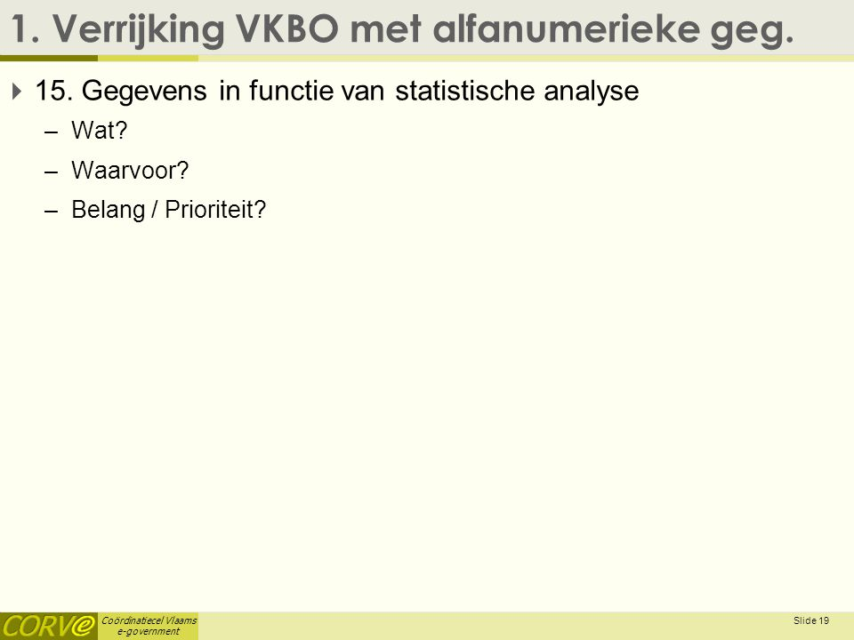 Coördinatiecel Vlaams e-government 1. Verrijking VKBO met alfanumerieke geg.  15. Gegevens in functie van statistische analyse –Wat? –Waarvoor? –Bela