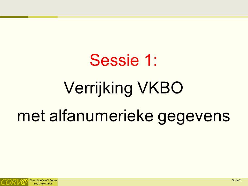 Coördinatiecel Vlaams e-government Sessie 1: Verrijking VKBO met alfanumerieke gegevens Slide 2