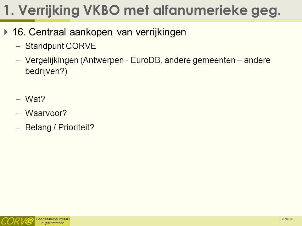 Coördinatiecel Vlaams e-government 1. Verrijking VKBO met alfanumerieke geg.  16. Centraal aankopen van verrijkingen –Standpunt CORVE –Vergelijkingen