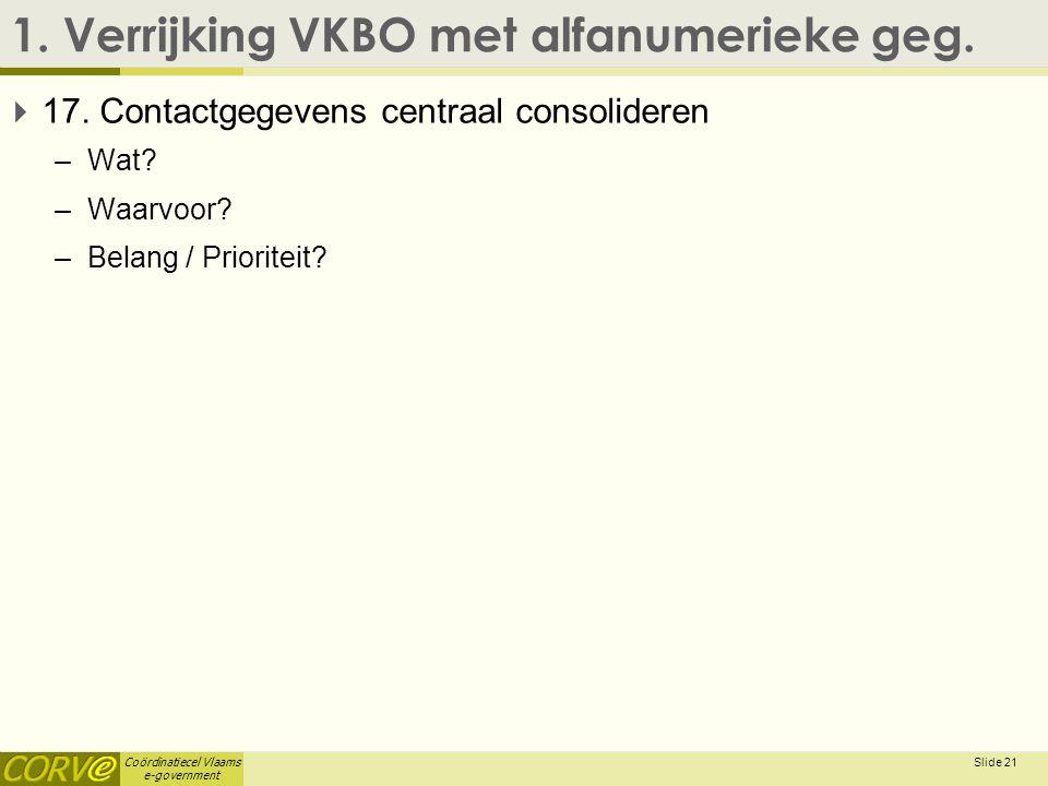 Coördinatiecel Vlaams e-government 1. Verrijking VKBO met alfanumerieke geg.  17. Contactgegevens centraal consolideren –Wat? –Waarvoor? –Belang / Pr