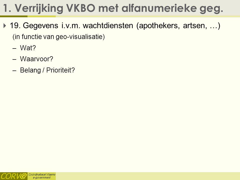 Coördinatiecel Vlaams e-government 1. Verrijking VKBO met alfanumerieke geg.  19. Gegevens i.v.m. wachtdiensten (apothekers, artsen, …) (in functie v