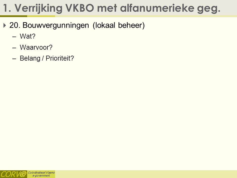 Coördinatiecel Vlaams e-government 1. Verrijking VKBO met alfanumerieke geg.  20. Bouwvergunningen (lokaal beheer) –Wat? –Waarvoor? –Belang / Priorit