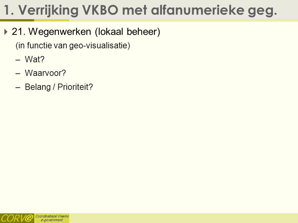 Coördinatiecel Vlaams e-government 1. Verrijking VKBO met alfanumerieke geg.  21. Wegenwerken (lokaal beheer) (in functie van geo-visualisatie) –Wat?