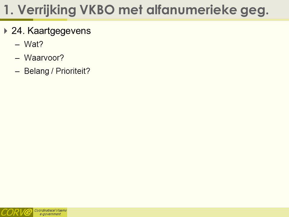 Coördinatiecel Vlaams e-government 1. Verrijking VKBO met alfanumerieke geg.  24. Kaartgegevens –Wat? –Waarvoor? –Belang / Prioriteit?