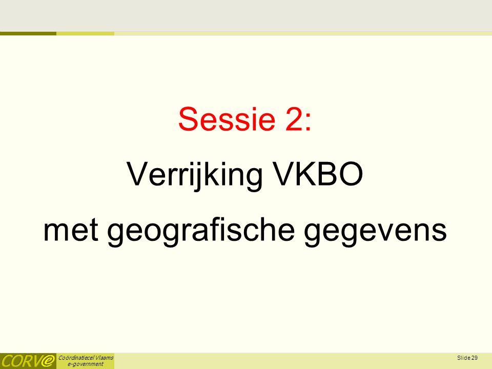 Coördinatiecel Vlaams e-government Sessie 2: Verrijking VKBO met geografische gegevens Slide 29