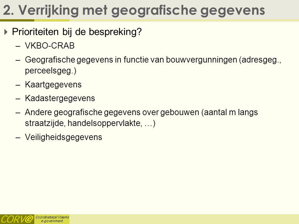 Coördinatiecel Vlaams e-government 2. Verrijking met geografische gegevens  Prioriteiten bij de bespreking? –VKBO-CRAB –Geografische gegevens in func