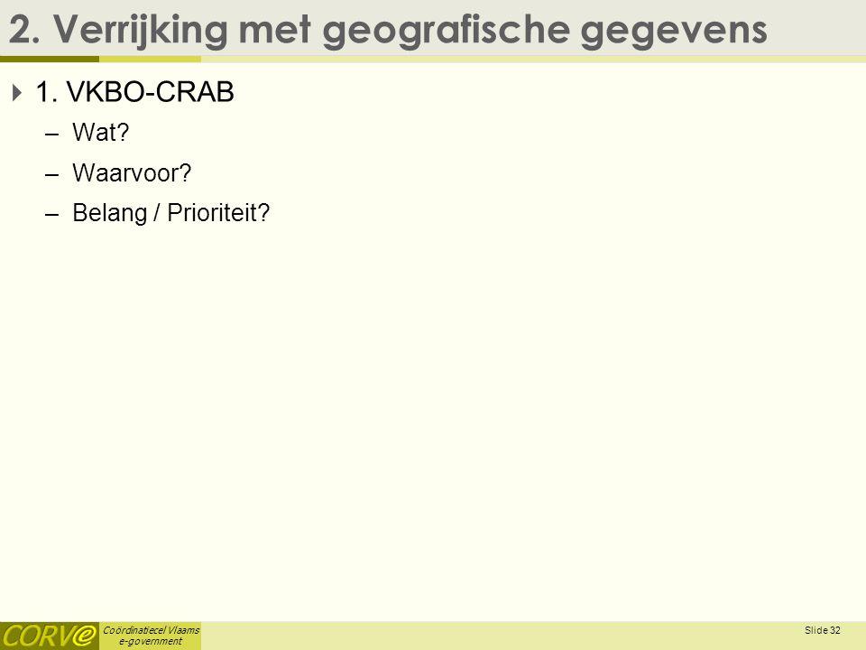 Coördinatiecel Vlaams e-government 2. Verrijking met geografische gegevens  1. VKBO-CRAB –Wat? –Waarvoor? –Belang / Prioriteit? Slide 32
