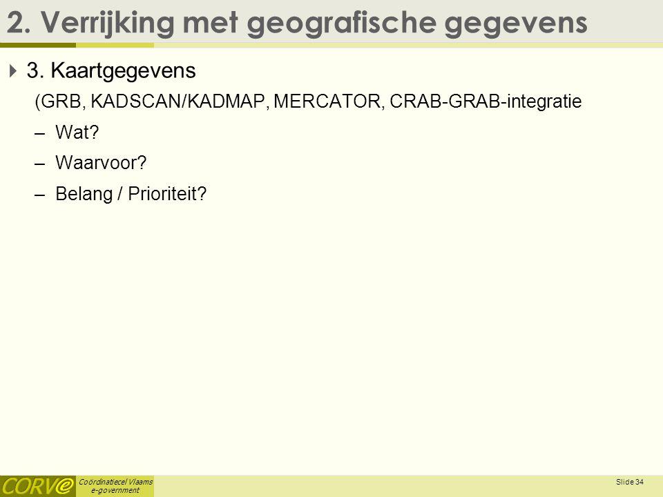 Coördinatiecel Vlaams e-government 2. Verrijking met geografische gegevens  3. Kaartgegevens (GRB, KADSCAN/KADMAP, MERCATOR, CRAB-GRAB-integratie –Wa