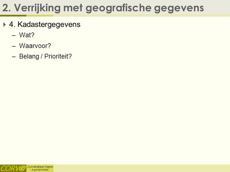 Coördinatiecel Vlaams e-government 2. Verrijking met geografische gegevens  4. Kadastergegevens –Wat? –Waarvoor? –Belang / Prioriteit?