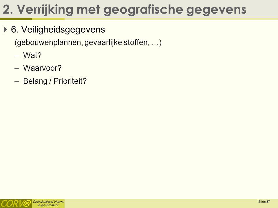 Coördinatiecel Vlaams e-government 2. Verrijking met geografische gegevens  6. Veiligheidsgegevens (gebouwenplannen, gevaarlijke stoffen, …) –Wat? –W