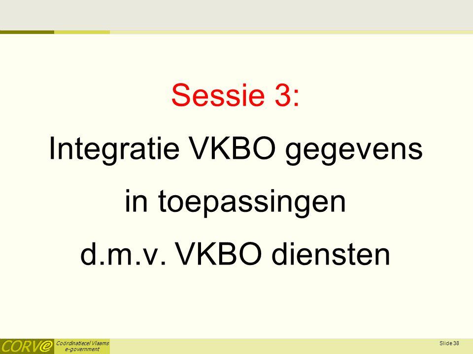 Coördinatiecel Vlaams e-government Sessie 3: Integratie VKBO gegevens in toepassingen d.m.v. VKBO diensten Slide 38