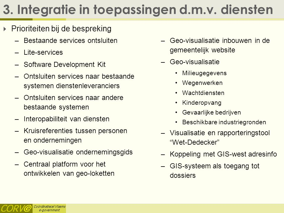 Coördinatiecel Vlaams e-government 3. Integratie in toepassingen d.m.v. diensten  Prioriteiten bij de bespreking –Bestaande services ontsluiten –Lite
