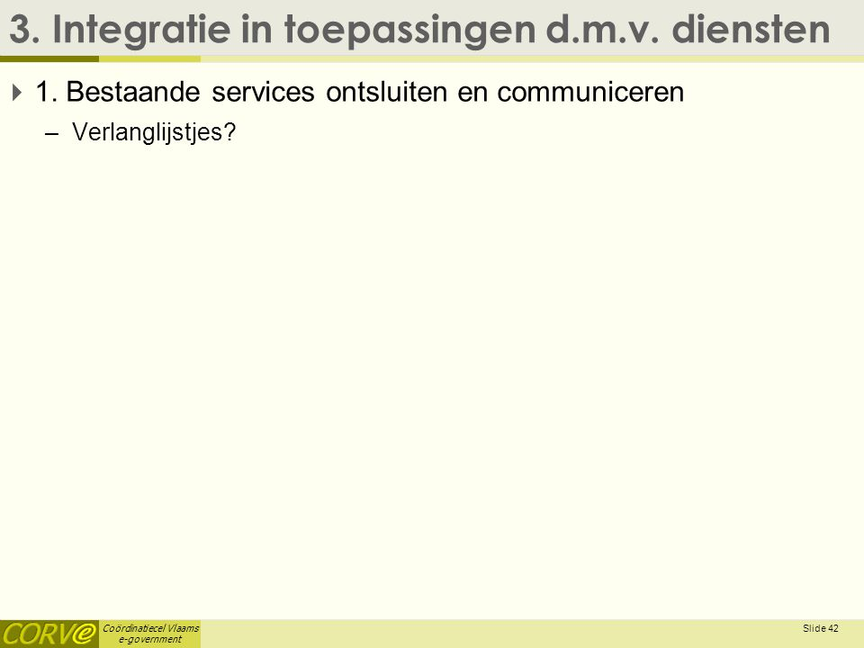 Coördinatiecel Vlaams e-government 3. Integratie in toepassingen d.m.v. diensten  1. Bestaande services ontsluiten en communiceren –Verlanglijstjes?