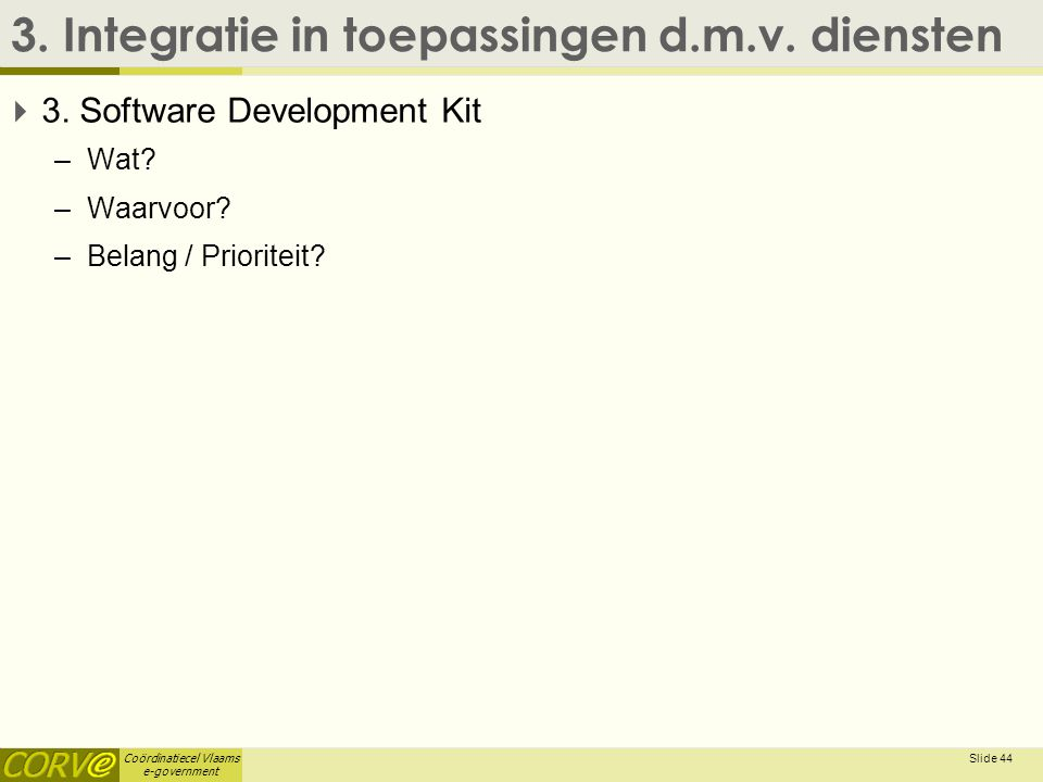Coördinatiecel Vlaams e-government 3. Integratie in toepassingen d.m.v. diensten  3. Software Development Kit –Wat? –Waarvoor? –Belang / Prioriteit?